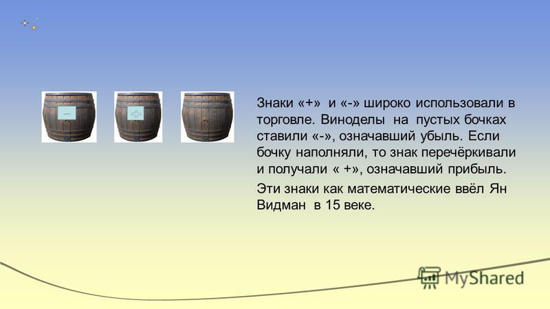 Знаки «+» и «-» широко использовали в торговле. Виноделы на пустых бочках ставили «-», означавший убыль. Если бочку наполняли, то знак перечёркивали и получали « +», означавший прибыль. Эти знаки как математические ввёл Ян Видман в 15 веке.