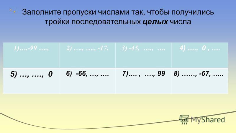 Заполните пропуски числами так, чтобы получились тройки последовательных целых числа 1)….-99 ….,2) …., …., -17.3) -45, …., …. 4) …., 0, …. 5) …, …., 0 6) -66, …, ….7)…., …., 998) ……, -67, …..