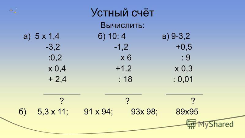 Устный счёт Вычислить: а) 5 х 1,4 б) 10: 4 в) 9-3,2 -3,2 -1,2 +0,5 :0,2 х 6 : 9 х 0,4 +1.2 х 0,3 + 2,4 : 18 : 0,01 ________ ________ ________ ? ? ? б) 5,3 х 11; 91 х 94; 93 х 98; 89 х 95