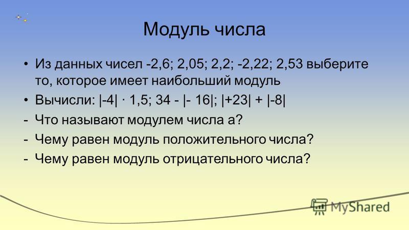Модуль числа Из данных чисел -2,6; 2,05; 2,2; -2,22; 2,53 выберите то, которое имеет наибольший модуль Вычисли: |-4| 1,5; 34 - |- 16|; |+23| + |-8| -Что называют модулем числа а? -Чему равен модуль положительного числа? -Чему равен модуль отрицательн