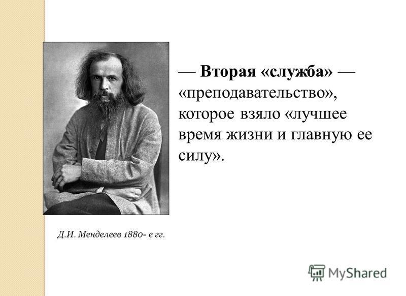Д.И. Менделеев 1880- е гг. Вторая «служба» «преподавательство», которое взяло «лучшее время жизни и главную ее силу».