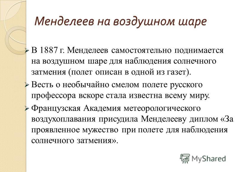 Менделеев на воздушном шаре В 1887 г. Менделеев самостоятельно поднимается на воздушном шаре для наблюдения солнечного затмения (полет описан в одной из газет). Весть о необычайно смелом полете русского профессора вскоре стала известна всему миру. Фр