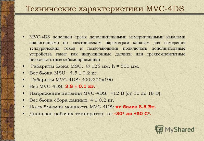 Технические характеристики MVC-4DS MVC-4DS дополнен тремя дополнительными измерительными каналами аналогичными по электрическим параметрам каналам для измерения теллурических токов и позволяющими подключать дополнительные устройства такие как индукци