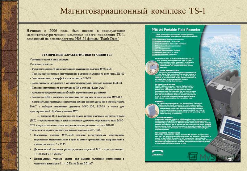 Магнитовариационный комплекс TS-1 Начиная с 2006 года, был введен в эксплуатацию магнитотеллури-ческий комплекс нового поколения TS-1, созданный на основе логгера PR6-24 фирмы Earth Data