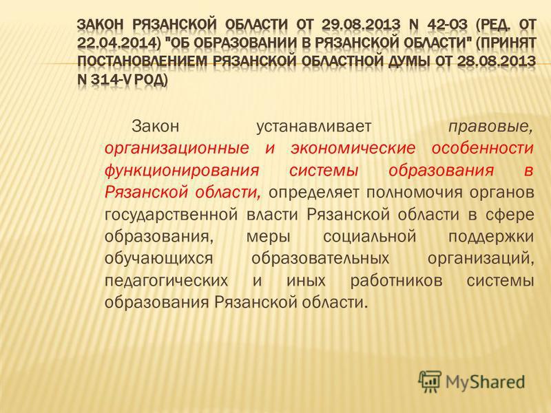 Закон устанавливает правовые, организационные и экономические особенности функционирования системы образования в Рязанской области, определяет полномочия органов государственной власти Рязанской области в сфере образования, меры социальной поддержки