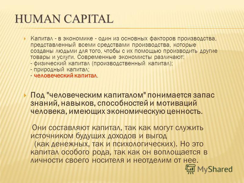 Капитал - в экономике - один из основных факторов производства, представленный всеми средствами производства, которые созданы людьми для того, чтобы с их помощью производить другие товары и услуги. Современные экономисты различают: - физический капит