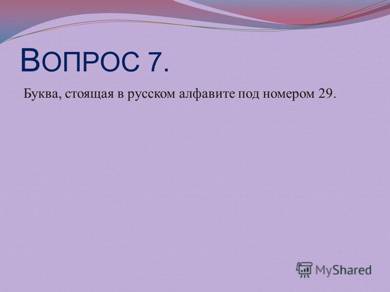 В ОПРОС 7. Буква, стоящая в русском алфавите под номером 29.