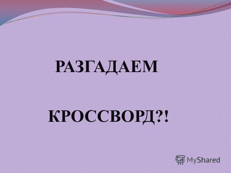 РАЗГАДАЕМ КРОССВОРД?!