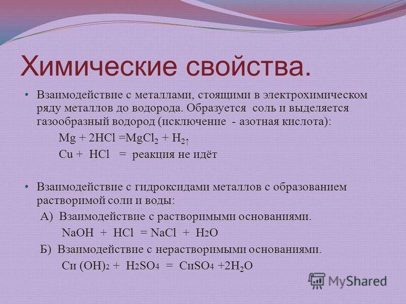 Химические свойства. Взаимодействие с металлами, стоящими в электрохимическом ряду металлов до водорода. Образуется соль и выделяется газообразный водород (исключение - азотная кислота): Mg + 2HCl =MgCl 2 + H 2 Cu + HCl = реакция не идёт Взаимодейств