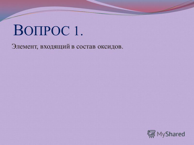 В ОПРОС 1. Элемент, входящий в состав оксидов.