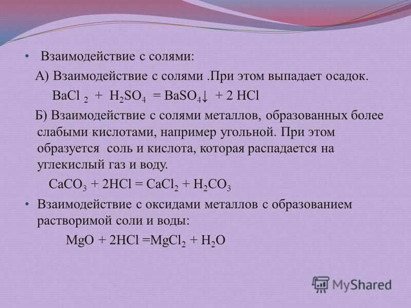 Взаимодействие с солями: А) Взаимодействие с солями.При этом выпадает осадок. ВаСl 2 + Н 2 SО 4 = ВаSО 4 + 2 НСl Б) Взаимодействие с солями металлов, образованных более слабыми кислотами, например угольной. При этом образуется соль и кислота, которая