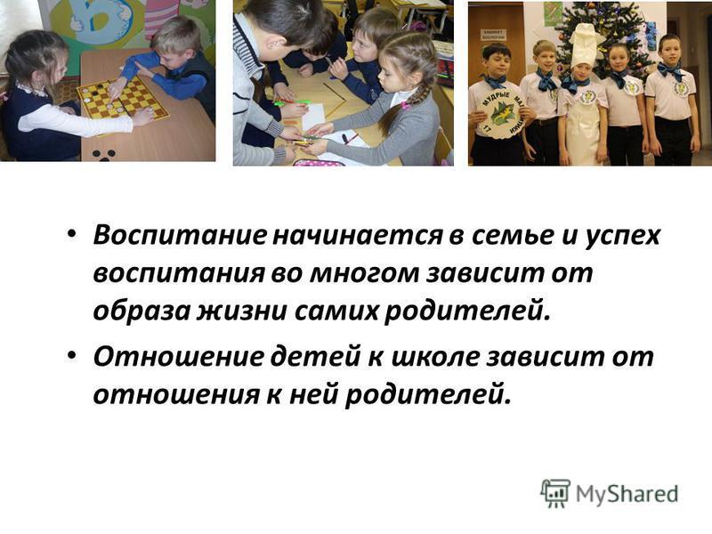 Воспитание начинается в семье и успех воспитания во многом зависит от образа жизни самих родителей. Отношение детей к школе зависит от отношения к ней родителей.