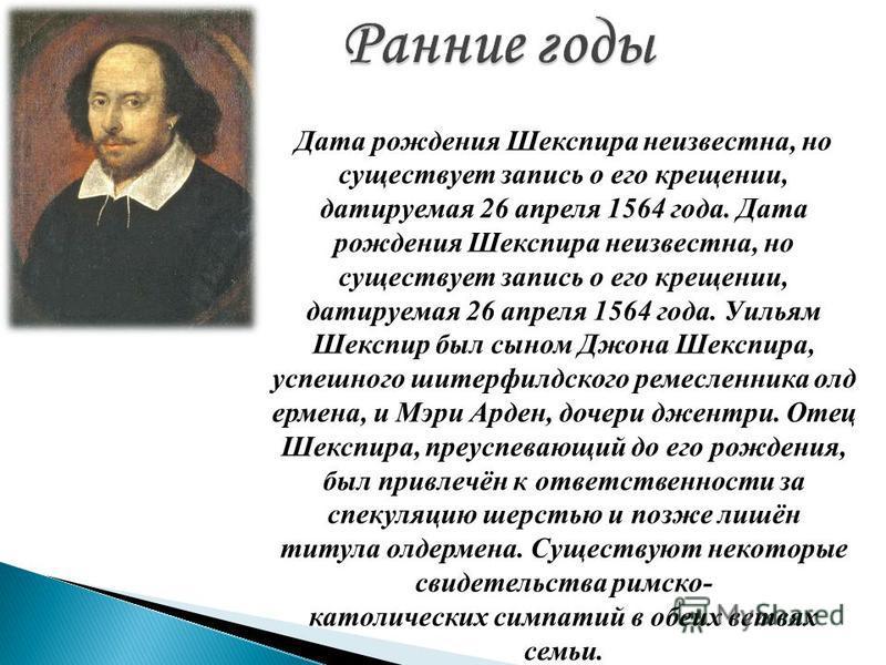 Дата рождения Шекспира неизвестна, но существует запись о его крещении, датируемая 26 апреля 1564 года. Дата рождения Шекспира неизвестна, но существует запись о его крещении, датируемая 26 апреля 1564 года. Уильям Шекспир был сыном Джона Шекспира, у