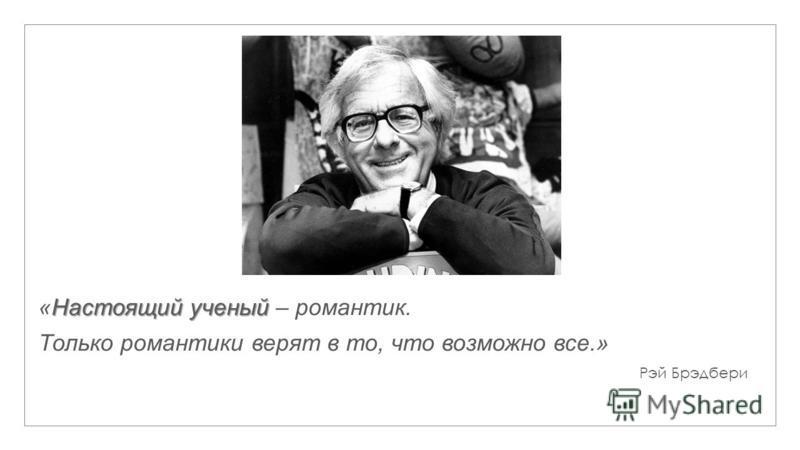 Настоящий ученый «Настоящий ученый – романтик. Только романтики верят в то, что возможно все.» Рэй Брэдбери