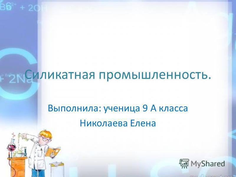 Силикатная промышленность. Выполнила: ученица 9 А класса Николаева Елена