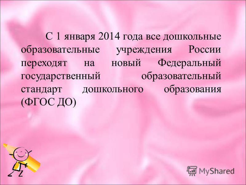 С 1 января 2014 года все дошкольные образовательные учреждения России переходят на новый Федеральный государственный образовательный стандарт дошкольного образования (ФГОС ДО)
