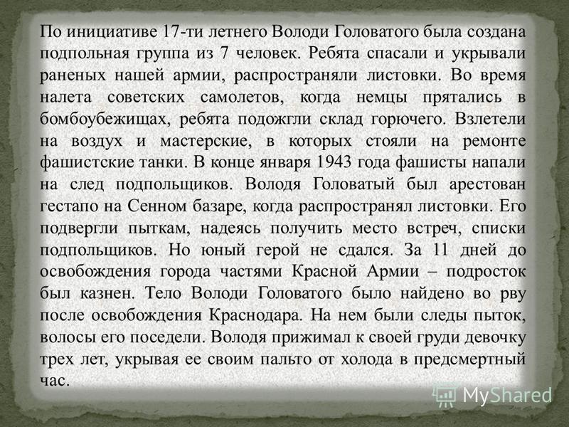 По инициативе 17-ти летнего Володи Головатого была создана подпольная группа из 7 человек. Ребята спасали и укрывали раненых нашей армии, распространяли листовки. Во время налета советских самолетов, когда немцы прятались в бомбоубежищах, ребята подо