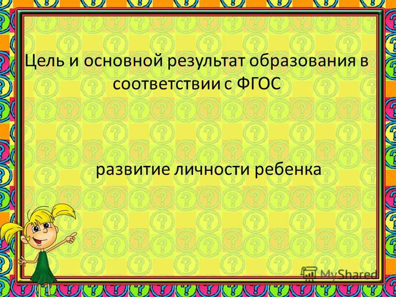 Цель и основной результат образования в соответствии с ФГОС развитие личности ребенка