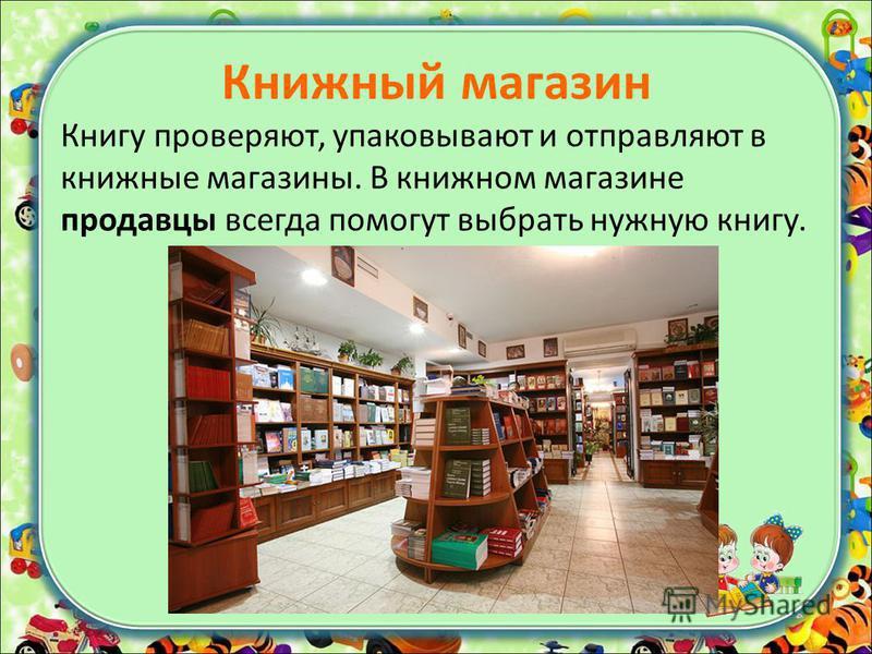Книжный магазин Книгу проверяют, упаковывают и отправляют в книжные магазины. В книжном магазине продавцы всегда помогут выбрать нужную книгу.