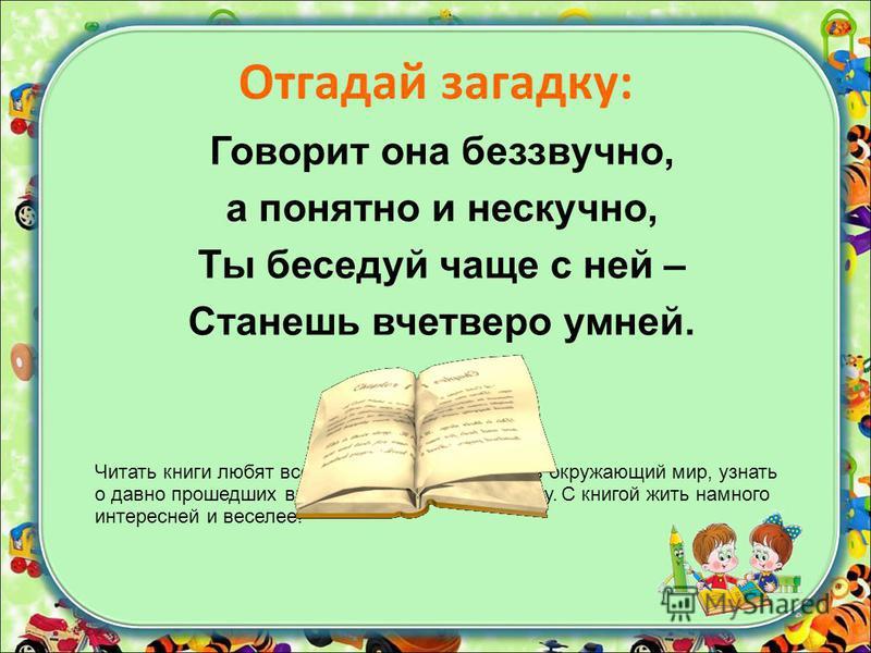 Отгадай загадку: Говорит она беззвучно, а понятно и нескучно, Ты беседуй чаще с ней – Станешь вчетверо умней. Читать книги любят все. Книги помогают познать окружающий мир, узнать о давно прошедших временах, заглянуть в сказку. С книгой жить намного