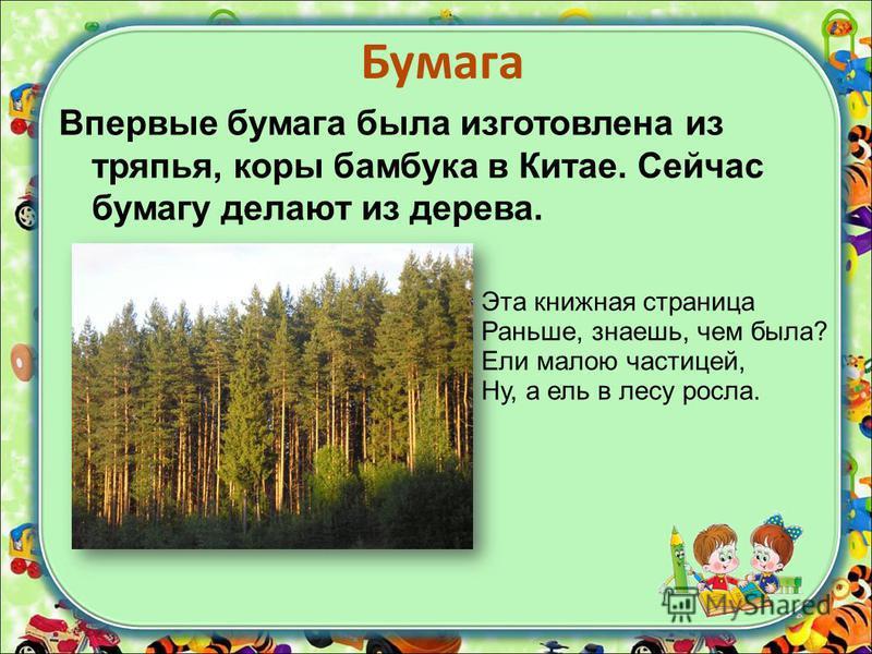 Бумага Впервые бумага была изготовлена из тряпья, коры бамбука в Китае. Сейчас бумагу делают из дерева. Эта книжная страница Раньше, знаешь, чем была? Ели малою частицей, Ну, а ель в лесу росла.