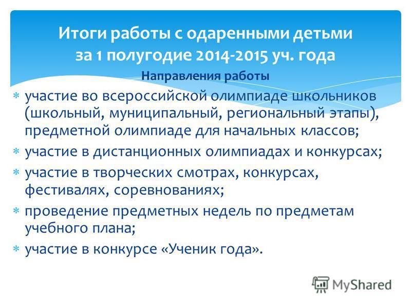 Направления работы участие во всероссийской олимпиаде школьников (школьный, муниципальный, региональный этапы), предметной олимпиаде для начальных классов; участие в дистанционных олимпиадах и конкурсах; участие в творческих смотрах, конкурсах, фести