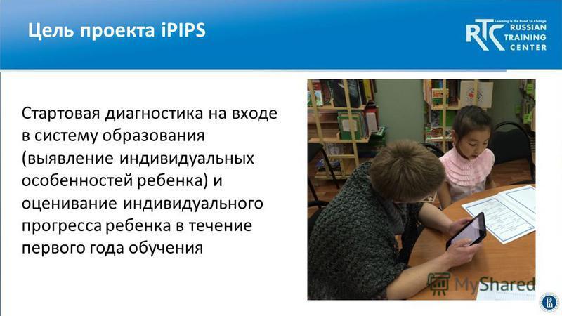 Цель проекта iPIPS фото Высшая школа экономики, Москва, 2014 Cтартовая диагностика на входе в систему образования (выявление индивидуальных особенностей ребенка) и оценивание индивидуального прогресса ребенка в течение первого года обучения