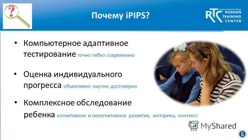 Почему iPIPS? Компьютерное адаптивное тестирование точно гибко современно Оценка индивидуального прогресса объективно научно достоверно Комплексное обследование ребенка когнитивное и некогнитивное развитие, моторика, контекст