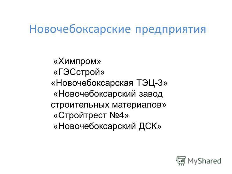 Новочебоксарские предприятия «Химпром» «ГЭСстрой» «Новочебоксарская ТЭЦ-3» «Новочебоксарский завод строительных материалов» «Стройтрест 4» «Новочебоксарский ДСК»