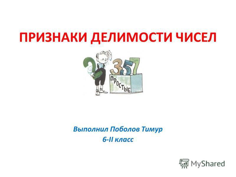 ПРИЗНАКИ ДЕЛИМОСТИ ЧИСЕЛ Выполнил Поболов Тимур 6-II класс