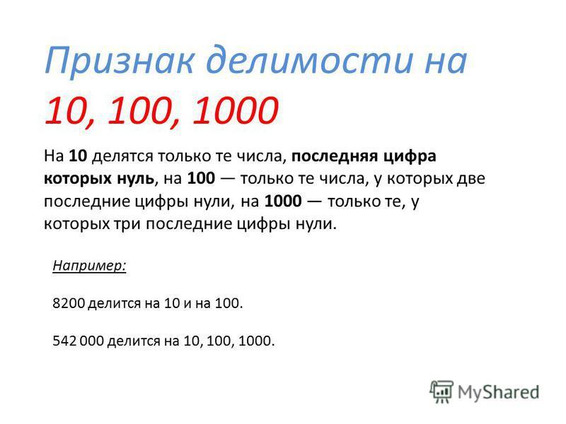 Признак делимости на 10, 100, 1000 Например: 8200 делится на 10 и на 100. 542 000 делится на 10, 100, 1000. На 10 делятся только те числа, последняя цифра которых нуль, на 100 только те числа, у которых две последние цифры нули, на 1000 только те, у