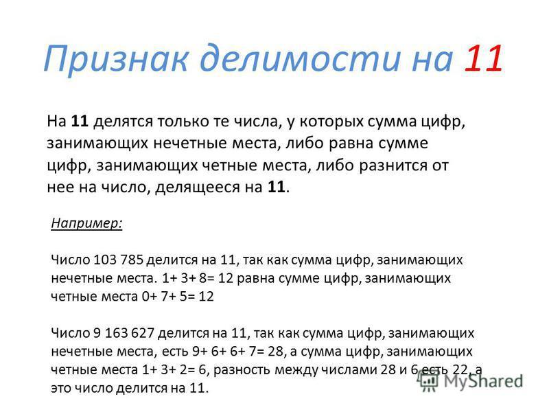 Признак делимости на 11 Например: Число 103 785 делится на 11, так как сумма цифр, занимающих нечетные места. 1+ 3+ 8= 12 равна сумме цифр, занимающих четные места 0+ 7+ 5= 12 Число 9 163 627 делится на 11, так как сумма цифр, занимающих нечетные мес