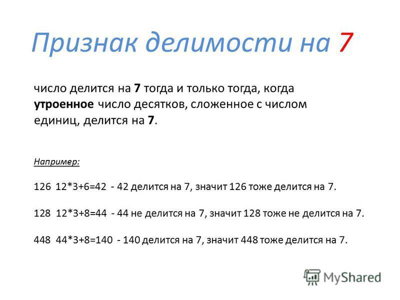 Признак делимости на 7 Например: 126 12*3+6=42 - 42 делится на 7, значит 126 тоже делится на 7. 128 12*3+8=44 - 44 не делится на 7, значит 128 тоже не делится на 7. 448 44*3+8=140 - 140 делится на 7, значит 448 тоже делится на 7. число делится на 7 т
