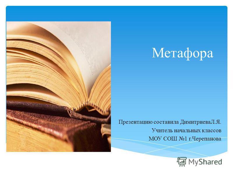 Метафора Презентацию составила ДимитриеваЛ.Я. Учитель начальных классов МОУ СОШ 1 г.Черепанова
