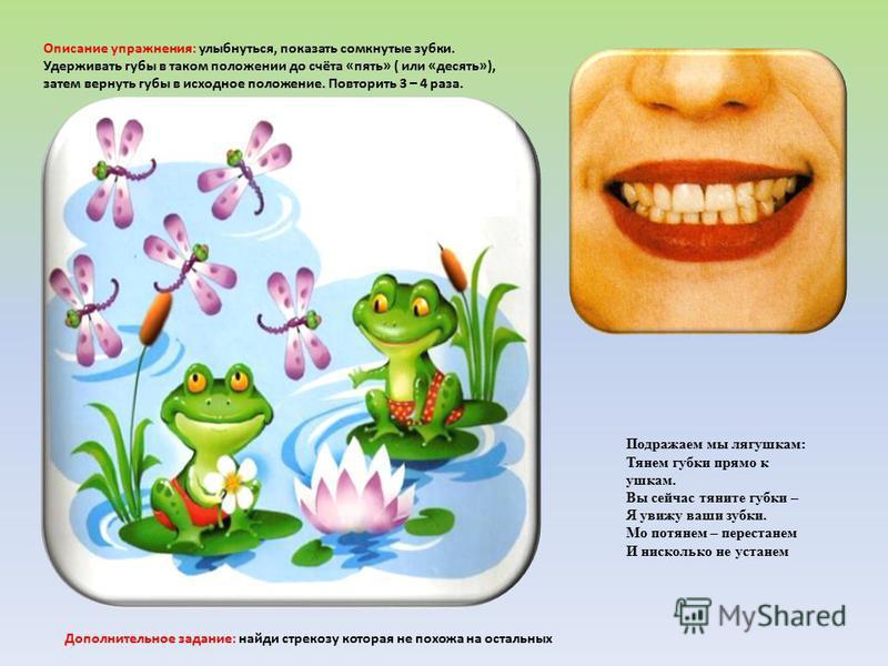Подражаем мы лягушкам: Тянем губки прямо к ушкам. Вы сейчас тяните губки – Я увижу ваши зубки. Мо потянем – перестанем И нисколько не устанем Описание упражнения: улыбнуться, показать сомкнутые зубки. Удерживать губы в таком положении до счёта «пять»