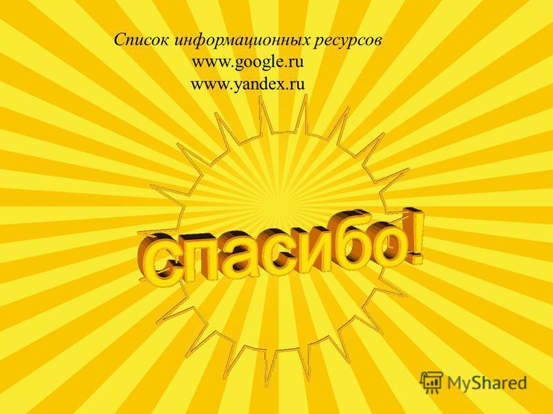 Список информационных ресурсов www.google.ru www.yandex.ru