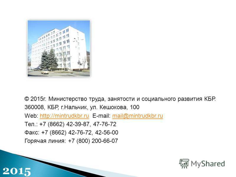 © 2015 г. Министерство труда, занятости и социального развития КБР. 360008, КБР, г.Нальчик, ул. Кешокова, 100 Web: http://mintrudkbr.ru E-mail: mail@mintrudkbr.ruhttp://mintrudkbr.rumail@mintrudkbr.ru Тел.: +7 (8662) 42-39-87, 47-76-72 Факс: +7 (8662