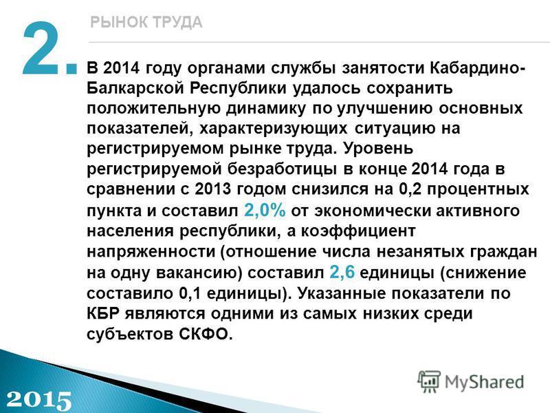 В 2014 году органами службы занятости Кабардино- Балкарской Республики удалось сохранить положительную динамику по улучшению основных показателей, характеризующих ситуацию на регистрируемом рынке труда. Уровень регистрируемой безработицы в конце 2014