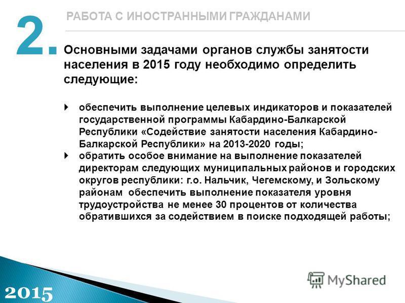 Основными задачами органов службы занятости населения в 2015 году необходимо определить следующие: обеспечить выполнение целевых индикаторов и показателей государственной программы Кабардино-Балкарской Республики «Содействие занятости населения Кабар