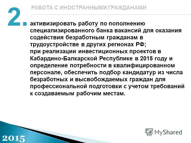активизировать работу по пополнению специализированного банка вакансий для оказания содействия безработным гражданам в трудоустройстве в других регионах РФ; при реализации инвестиционных проектов в Кабардино-Балкарской Республике в 2015 году и опреде