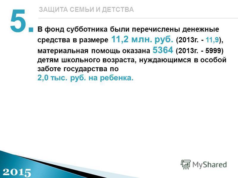 В фонд субботника были перечислены денежные средства в размере 11,2 млн. руб. (2013 г. - 11,9), материальная помощь оказана 5364 (2013 г. - 5999) детям школьного возраста, нуждающимся в особой заботе государства по 2,0 тыс. руб. на ребенка. 5. ЗАЩИТА