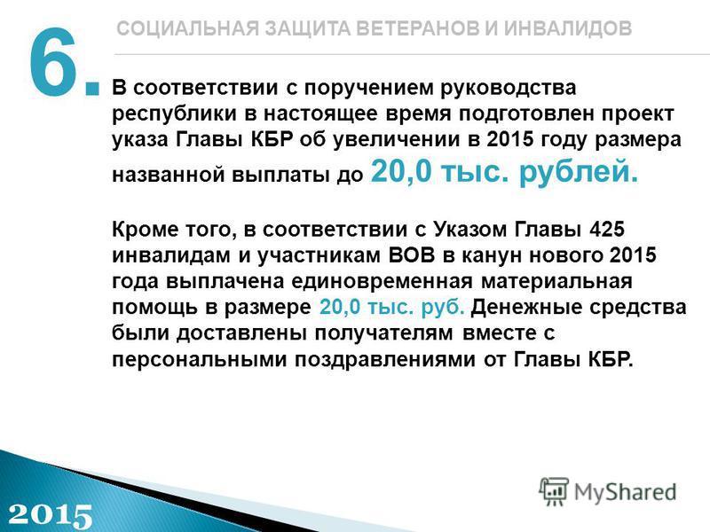 В соответствии с поручением руководства республики в настоящее время подготовлен проект указа Главы КБР об увеличении в 2015 году размера названной выплаты до 20,0 тыс. рублей. Кроме того, в соответствии с Указом Главы 425 инвалидам и участникам ВОВ