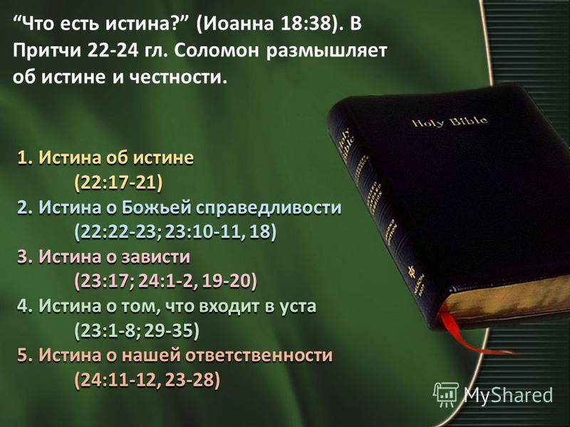 Что есть истина? (Иоанна 18:38). В Притчи 22-24 гл. Соломон размышляет об истине и честности. 1. Истина об истине (22:17-21) 2. Истина о Божьей справедливости (22:22-23; 23:10-11, 18) 3. Истина о зависти (23:17; 24:1-2, 19-20) 4. Истина о том, что вх