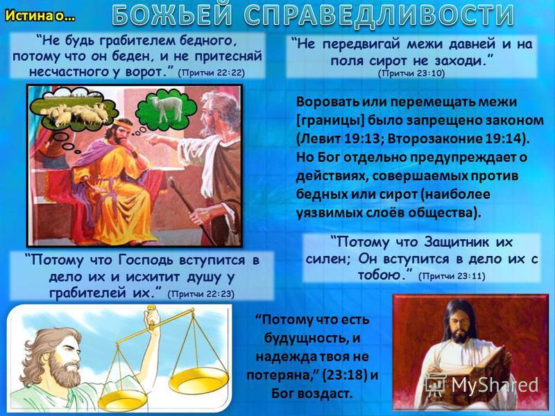 Не будь грабителем бедного, потому что он беден, и не притесняй несчастного у ворот. (Притчи 22:22) Не передвигай межи давней и на поля сирот не заходи. (Притчи 23:10) Воровать или перемещать межи [границы] было запрещено законом (Левит 19:13; Второз