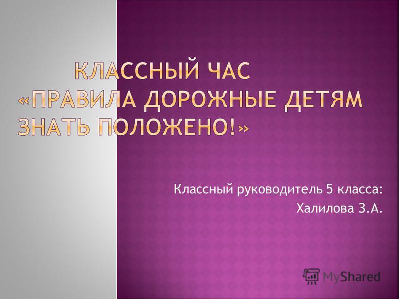 Классный руководитель 5 класса: Халилова З.А.