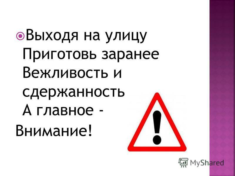 Выходя на улицу Приготовь заранее Вежливость и сдержанность, А главное - Внимание!
