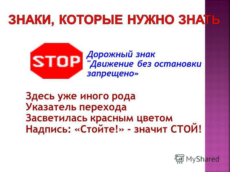 Дорожный знак Движение без остановки запрещено» Здесь уже иного рода Указатель перехода Засветилась красным цветом Надпись: «Стойте!» - значит СТОЙ!