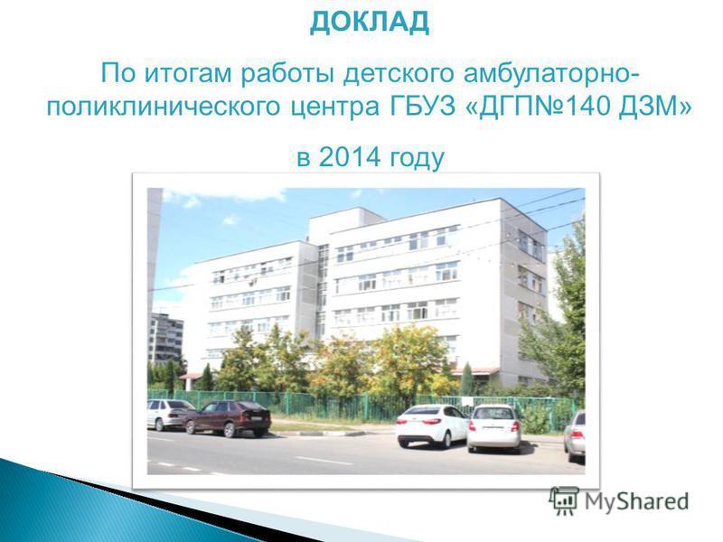 ДОКЛАД По итогам работы детского амбулаторно- поликлинического центра ГБУЗ «ДГП140 ДЗМ» в 2014 году