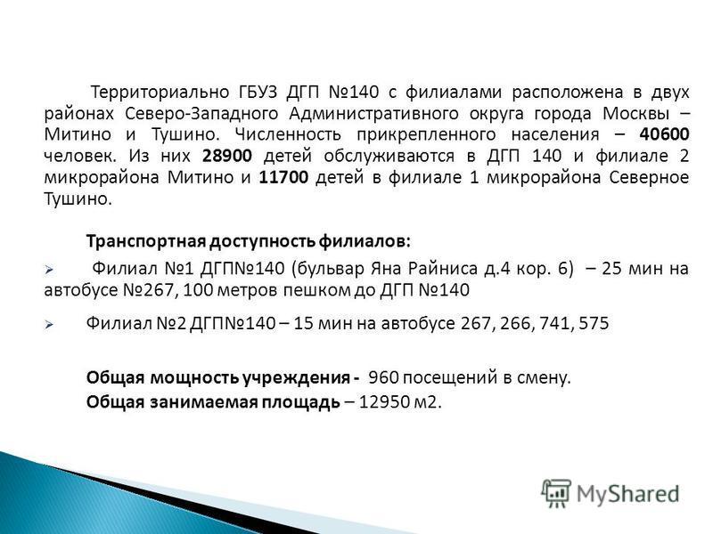 Территориально ГБУЗ ДГП 140 с филиалами расположена в двух районах Северо-Западного Административного округа города Москвы – Митино и Тушино. Численность прикрепленного населения – 40600 человек. Из них 28900 детей обслуживаются в ДГП 140 и филиале 2