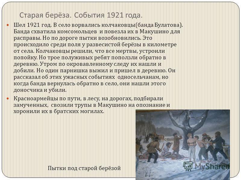 Старая берёза. События 1921 года. Шел 1921 год. В село ворвались колчаковцы ( банда Булатова ). Банда схватила комсомольцев и повезла их в Макушино для расправы. Но по дороге пытки возобновились. Это происходило среди поля у развесистой берёзы в кило